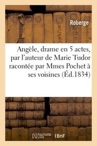 Roberge - Angèle, drame en 5 actes, par l'auteur de Marie Tudor racontée par Mmes Pochet à ses voisines.