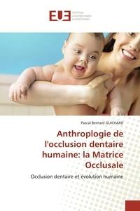 Pascal Guichard - Anthroplogie de l'occlusion dentaire humaine: la matrice occlusale.