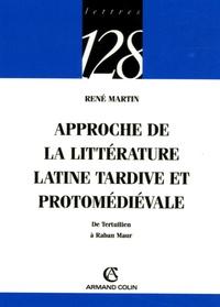 René Martin - Approche de la littérature latine tardive et protomédiévale - De Tertullien à Raban Maur.