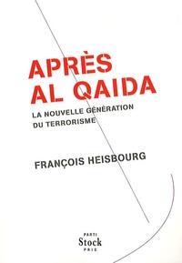 François Heisbourg - Après Al Qaida - La nouvelle génération du terrorisme.