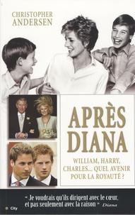 Christopher-P Andersen - Après Diana - William, Harry et Charles : quel avenir pour la royauté ?.