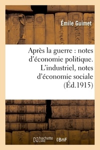 Emile Guimet - Après la guerre : notes d'économie politique. L'industriel, notes d'économie sociale.