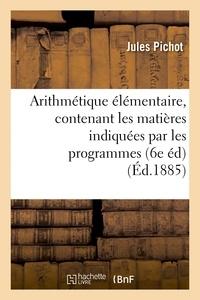 Pichot - Arithmétique élémentaire, contenant les matières indiquées par les programmes du 22 janvier 1885.