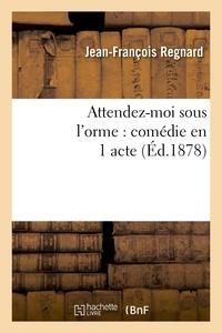 Jean-François Regnard - Attendez-moi sous l'orme : comédie en 1 acte, représentée pour la première fois à Paris en 1694.