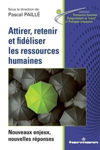 Pascal Paillé - Attirer, retenir et fidéliser les ressources humaines - Nouveaux enjeux, nouvelles réponses.