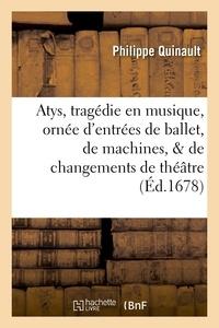 Philippe Quinault - Atys, tragedie en musique. Ornée d'entrées de ballet, de machines, & de changements de theatre.