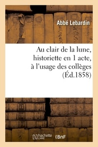 Lebardin - Au clair de la lune, historiette en 1 acte, à l'usage des collèges.