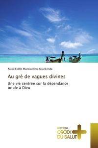 Alain-Fidèle Mansiantima Miankenda - Au gre de vagues divines - Une vie centrée sur la dépendance totale à Dieu.