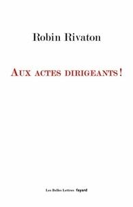 Robin Rivaton - Aux actes dirigeants !.