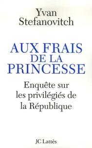 Yvan Stefanovitch - Aux frais de la princesse - Enquête sur les privilégiés de la République.