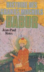 Jean-Paul Roux - Babur. - Histoire des Grands Moghols.