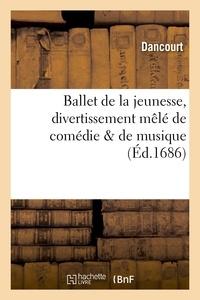Dancourt - Ballet de la jeunesse, divertissement mêlé de comédie & de musique.