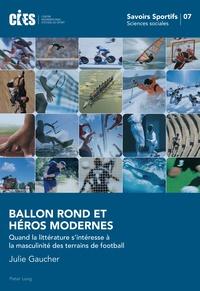 Julie Gaucher - Ballon rond et héros modernes - Quand la littérature s'intéresse à la masculinité des terrains de football.