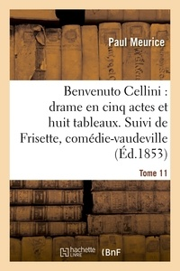 Paul Meurice - Benvenuto Cellini : drame en cinq actes et huit tableaux. Suivi de Frisette Tome 11.