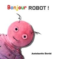 Antoinette David - Bonjour robot !.