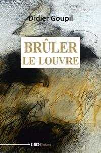 Didier Goupil - Brûler le Louvre.