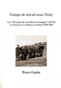 """Peter Gaida - Camps de travail sous Vichy - Les """"groupes de travailleurs étrangers"""" (GTE) en France et en Afrique du Nord 1940-1944."""
