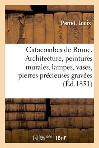 Louis Perret - Catacombes de Rome. Architecture, peintures murales, lampes, vases, pierres précieuses gravées.