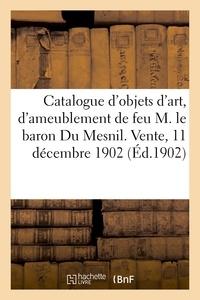 Nourry et  Tagini - Catalogue d'objets d'art, d'ameublement, collection de tableaux, meubles anciens des XVIIe - et XVIIIe siècles de la collection de feu M. le baron Du Mesnil. Vente, 11 décembre 1902.