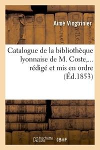 Aimé Vingtrinier - Catalogue de la bibliothèque lyonnaise de M. Coste,... rédigé et mis en ordre (Éd.1853).