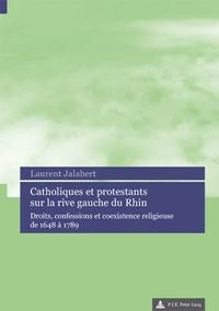 Laurent Jalabert - Catholiques et protestants sur la rive gauche du Rhin : droits, confessions et coexistence religieuse de 1648 à 1789.