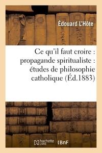 Edouard L'Hôte - Ce qu'il faut croire : propagande spiritualiste : études de philosophie catholique.