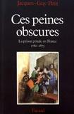 Jacques-Guy Petit - Ces peines obscures - La prison pénale en France (1780-1875).