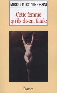 Mireille Dottin-Orsini - Cette femme qu'ils disent fatale - Textes et images de la misogynie fin-de-siècle.