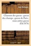 Jean Richepin - Chanson des gueux : gueux des champs ; gueux de Paris ; nous autres gueux (Éd.1876).
