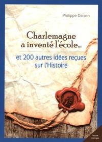 Philippe Darwin - Charlemagne a inventé l'école... et 200 autres idées reçues sur l'Histoire.