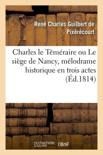 Hachette BNF - Charles le Téméraire ou Le siège de Nancy , mélodrame historique en trois actes.
