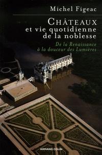 Michel Figeac - Châteaux et vie quotidienne de la noblesse - De la Renaissance à la douceur des Lumières.