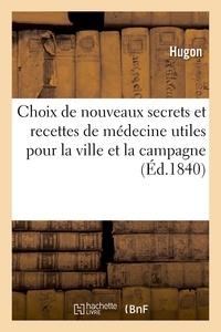 Hugon - Choix de nouveaux secrets et recettes de médecine utiles pour la ville et la campagne.