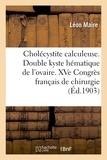 Léon Maire - Cholécystite calculeuse. Double kyste hématique de l'ovaire. XVe Congrès français de chirurgie.