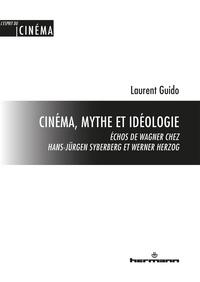 Laurent Guido - Cinéma, mythe et idéologie - Echos de Wagner chez Hans-Jürgen Syberberg et Werner Herzog.