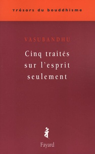 Vasubandhu - Cinq traités sur l'esprit seulement.