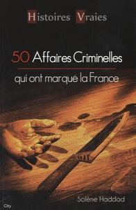 Solène Haddad - Cinquante affaires criminelles qui ont marqué la France.