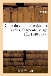 France - Code du commerce des bois carrés, charpente, sciage (Éd.1840-1847).