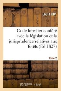 Louis XIV et  France - Code forestier conféré avec la législation et la jurisprudence relatives aux forêts. Tome 2.