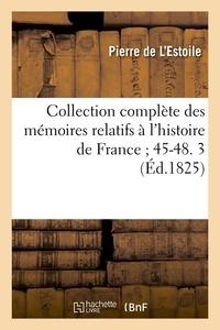 Pierre de L'Estoile - Collection complète des mémoires relatifs à l'histoire de France ; 45-48. 3 (Éd.1825).