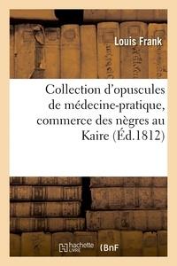 Louis Frank - Collection d'opuscules de médecine-pratique, avec un mémoire sur le commerce des nègres au Kaire.