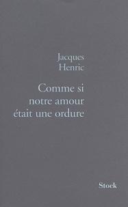 Jacques Henric - Comme si notre amour était une ordure !.