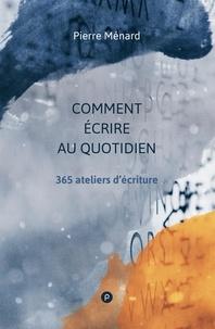 Pierre Ménard - Comment écrire au quotidien - 365 ateliers d'écriture.