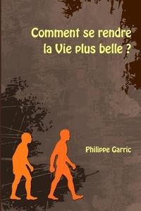 Philippe Garric - Comment se rendre la Vie plus belle ?.