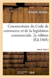 Isidore Alauzet - Commentaire du Code de commerce et de la législation commerciale. 2e édition. Tome 6. Partie 2.