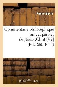Pierre Bayle - Commentaire philosophique sur ces paroles de Jésus- :Chrit [V2  (Éd.1686-1688).