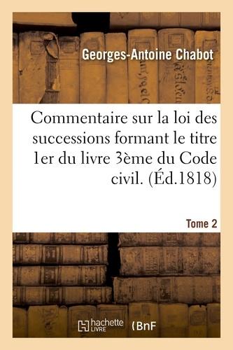 Commentaire sur la loi des successions formant le titre 1er du livre 3ème du Code civil. Tome 2