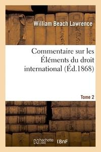 Lawrence - Commentaire sur les Éléments du droit international Tome 2.
