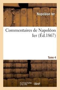 Napoléon Ier - Commentaires de Napoléon Ier. Tome 4.