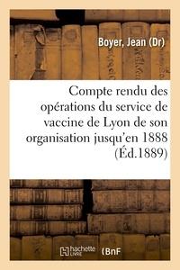Jean Boyer - Compte rendu des opérations du service de vaccine de Lyon de son organisation jusqu'en 1888.